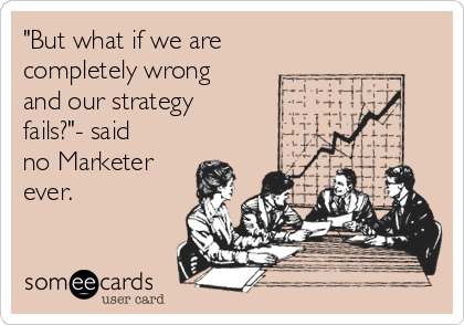"""But what if we are completely wrong and our strategy fails?""- said no Marketer ever."