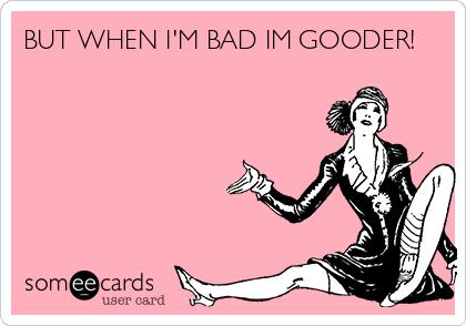 BUT WHEN I'M BAD IM GOODER!