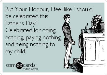 But Your Honour, I feel like I should be celebrated this Father's Day!! Celebrated for doing nothing, paying nothing, and being nothing to  my child.