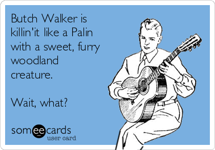Butch Walker is killin'it like a Palin with a sweet, furry woodland creature.   Wait, what?