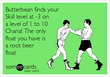 Butterbean finds your Skill level at -3 on a level of 1 to 10 Chana! The only float you have is a root beer float