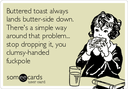 Buttered toast always lands butter-side down. There's a simple way around that problem... stop dropping it, you clumsy-handed fuckpole