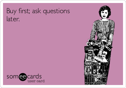 Buy first; ask questions later.