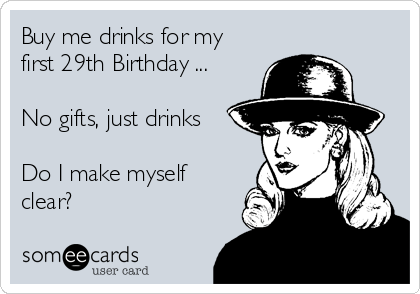 Buy me drinks for my first 29th Birthday ...   No gifts, just drinks  Do I make myself clear?