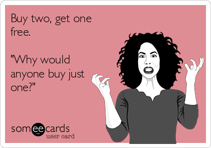 """Buy two, get one free.  """"Why would anyone buy just one?"""""""