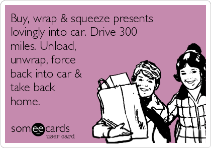 Buy, wrap & squeeze presents lovingly into car. Drive 300 miles. Unload, unwrap, force back into car & take back home.