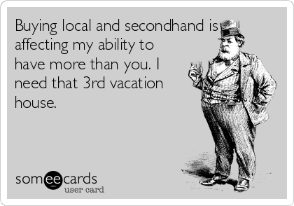 Buying local and secondhand is affecting my ability to have more than you. I need that 3rd vacation house.