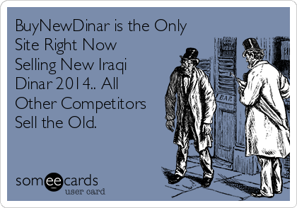 BuyNewDinar is the Only Site Right Now Selling New Iraqi Dinar 2014.. All Other Competitors Sell the Old.