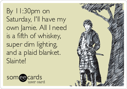 By 11:30pm on Saturday, I'll have my own Jamie. All I need is a fifth of whiskey, super dim lighting, and a plaid blanket. Slainte!