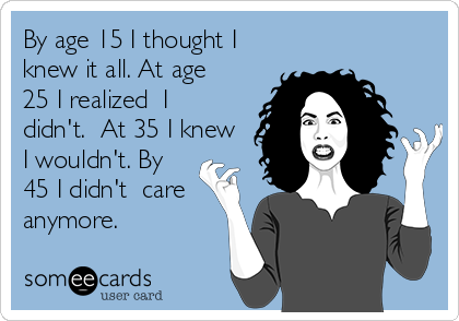 By age 15 I thought I knew it all. At age 25 I realized  I didn't.  At 35 I knew I wouldn't. By 45 I didn't  care anymore.