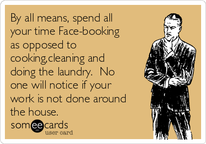 By all means, spend all your time Face-booking as opposed to cooking,cleaning and doing the laundry.  No one will notice if your work is not done around the house.