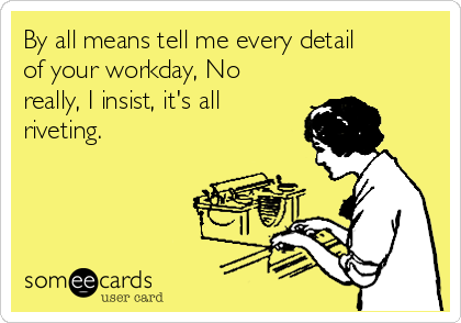 By all means tell me every detail of your workday, No really, I insist, it's all riveting.