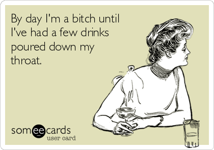 By day I'm a bitch until I've had a few drinks poured down my throat.