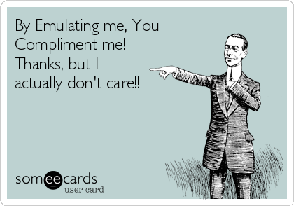 By Emulating me, You Compliment me! Thanks, but I actually don't care!!