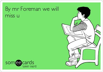 By mr Foreman we will miss u