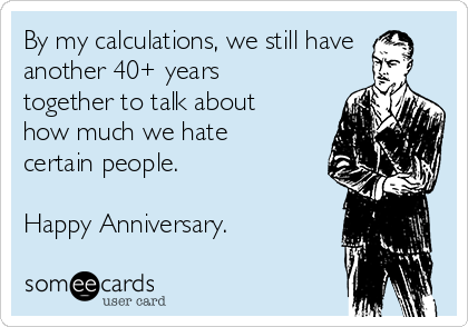 By my calculations, we still have another 40+ years together to talk about how much we hate certain people.  Happy Anniversary.