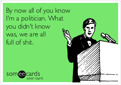 By now all of you know I'm a politician. What you didn't know was ...