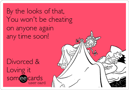 By the looks of that, You won't be cheating  on anyone again any time soon!   Divorced & Loving it