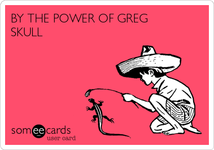BY THE POWER OF GREG SKULL