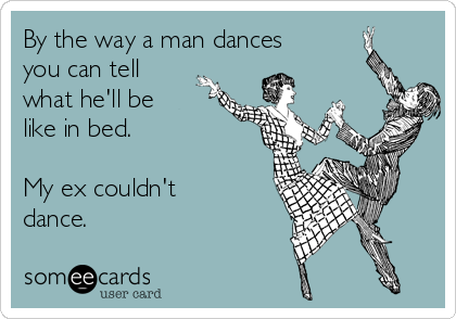 By the way a man dances you can tell what he'll be like in bed.  My ex couldn't dance.