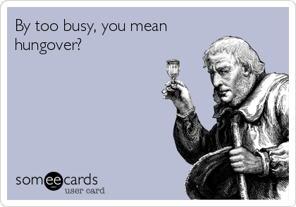 By too busy, you mean hungover?