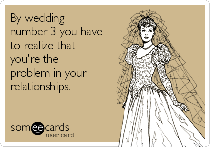 By wedding number 3 you have to realize that you're the problem in your relationships.