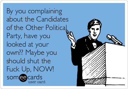 By you complaining about the Candidates of the Other Political Party, have you looked at your own?? Maybe you should shut the Fuck Up, NOW!
