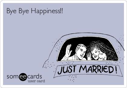 Bye Bye Happiness!!
