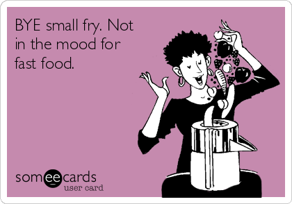 BYE small fry. Not in the mood for fast food.