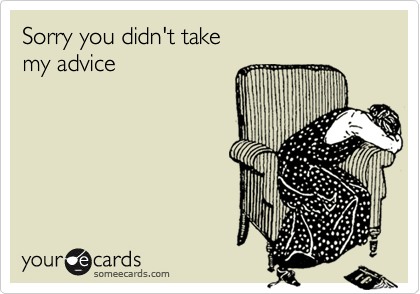 Sorry you didn't takemy advice