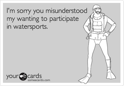 I'm sorry you misunderstoodmy wanting to participatein watersports.