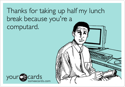 Thanks for taking up half my lunch break because you're a
