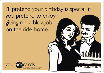 I'll pretend your birthday is special, if you pretend to enjoy giving me a blowjob on the ride home.
