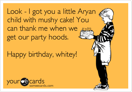 Look - I got you a little Aryan child with mushy cake! You can thank me when we get our party hoods.  Happy birthday, whitey!