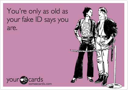 You're only as old asyour fake ID says youare.