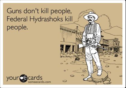 Guns don't kill people,Federal Hydrashoks killpeople.