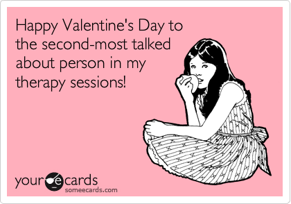 Happy Valentine's Day to  the second-most talked about person in my therapy sessions!