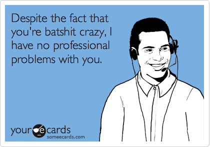 Despite the fact thatyou're batshit crazy, Ihave no professionalproblems with you.