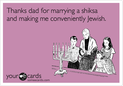 Thanks dad for marrying a shiksa and making me conveniently Jewish.
