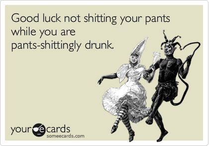 Good luck not shitting your pants while you are