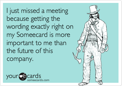 I just missed a meetingbecause getting thewording exactly right onmy Someecard is moreimportant to me thanthe future of thiscompany.