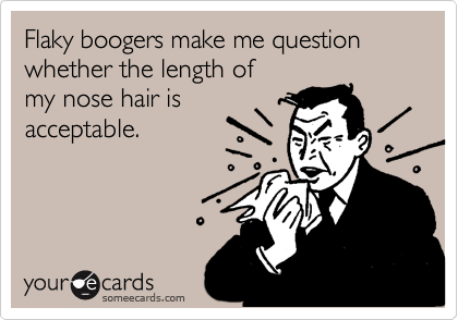 Flaky boogers make me question whether the length of  my nose hair is acceptable.