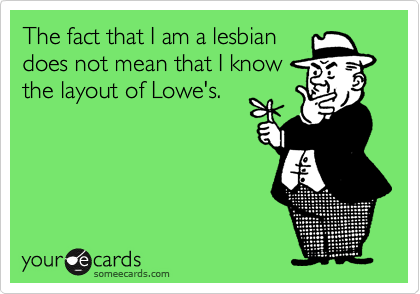 The fact that I am a lesbiandoes not mean that I knowthe layout of Lowe's.
