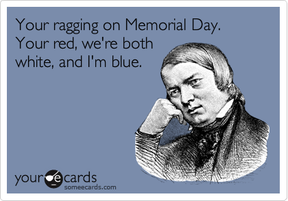 Your ragging on Memorial Day.Your red, we're bothwhite, and I'm blue.