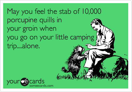 May you feel the stab of 10,000 porcupine quills in your groin when you go on your little camping trip....alone.