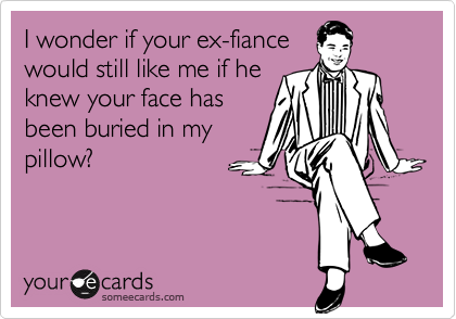 I wonder if your ex-fiancewould still like me if heknew your face hasbeen buried in mypillow?