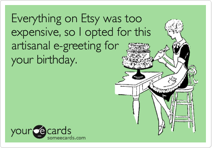 Everything on Etsy was too expensive, so I opted for this artisanal e-greeting for your birthday.