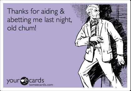 Thanks for aiding &abetting me last night,old chum!