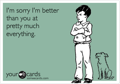 I'm sorry I'm better than you atpretty mucheverything.