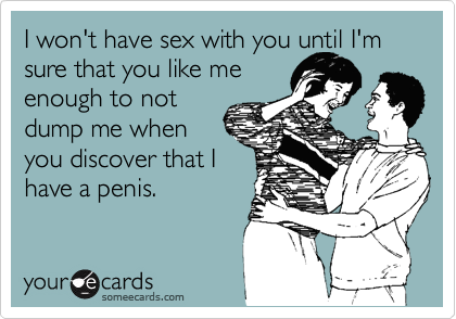 I won't have sex with you until I'm sure that you like me